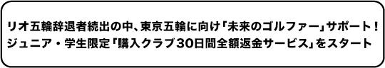 リオ五輪辞退者続出の中、東京五輪に向け「未来のゴルファー」サポート!ジュニア・学生限定「購入クラブ 30 日間全額返金サービス」をスタート