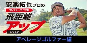 安楽拓也プロのゴルファータイプ別飛距離アップレッスン アベレージゴルファー編