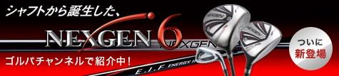 シャフトから誕生した NEXGEN6 ついに新登場
